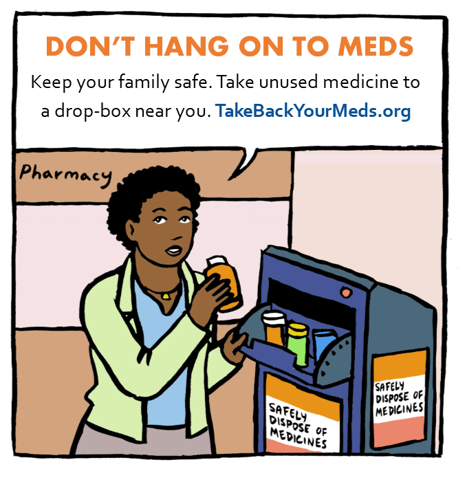 Don't hang on to meds. Keep your family safe. Take unused medicine to a drop-box near you. TakeBackYourMeds.org
